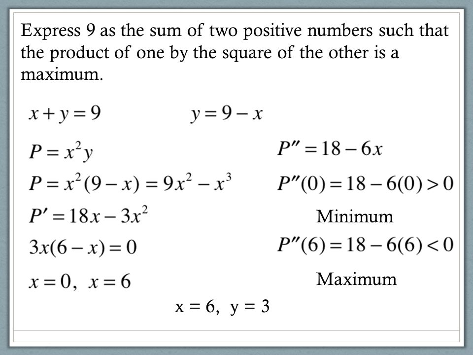 Express 9 as the sum of two positive numbers such that the product of one by the square of the other is a maximum.