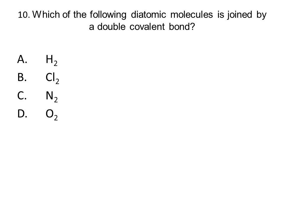 10. Which of the following diatomic molecules is joined by a double covalent bond