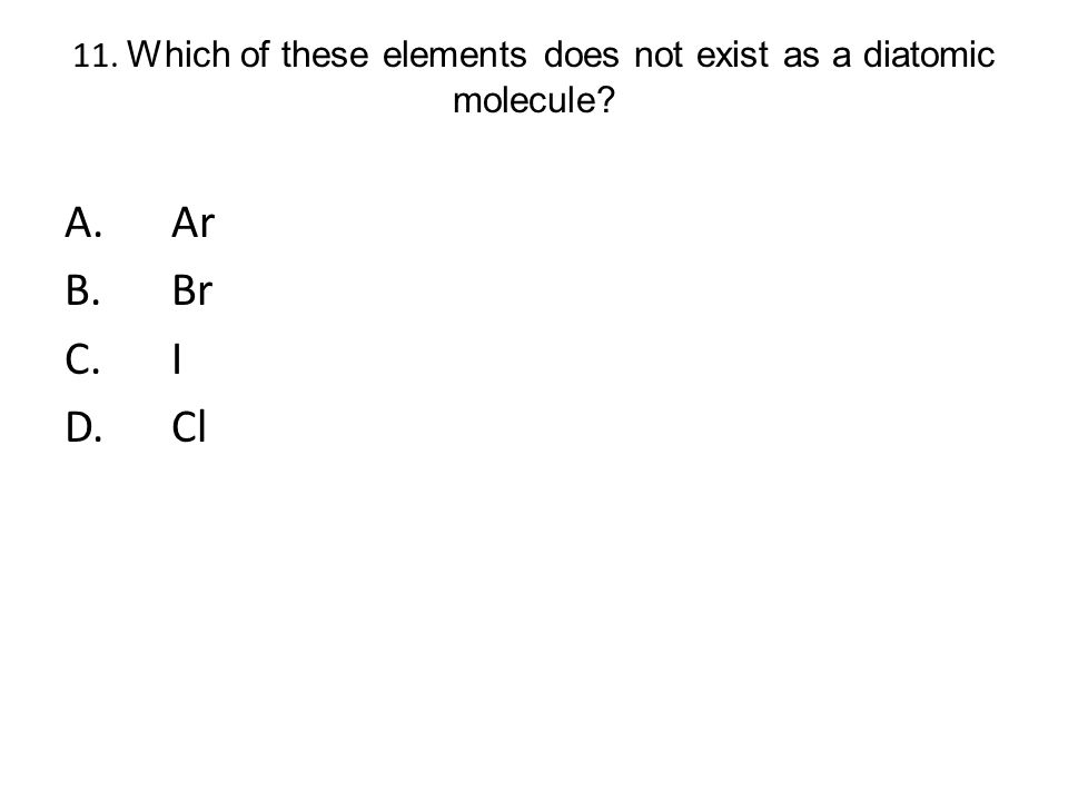 11. Which of these elements does not exist as a diatomic molecule