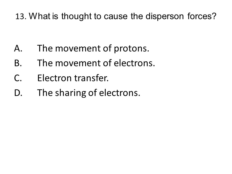 13. What is thought to cause the disperson forces