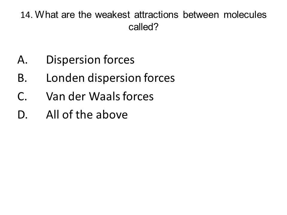 14. What are the weakest attractions between molecules called