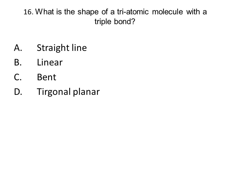 16. What is the shape of a tri-atomic molecule with a triple bond