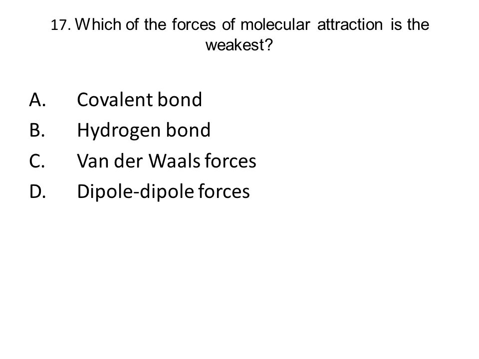 17. Which of the forces of molecular attraction is the weakest