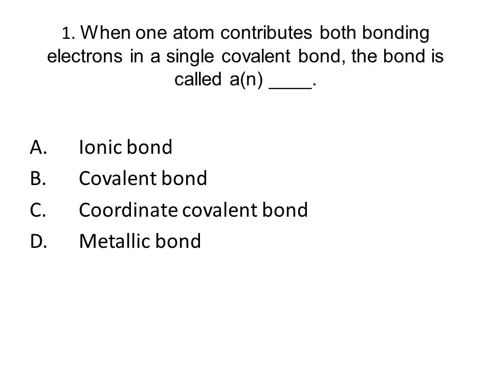1. When one atom contributes both bonding electrons in a single covalent bond, the bond is called a(n) ____.