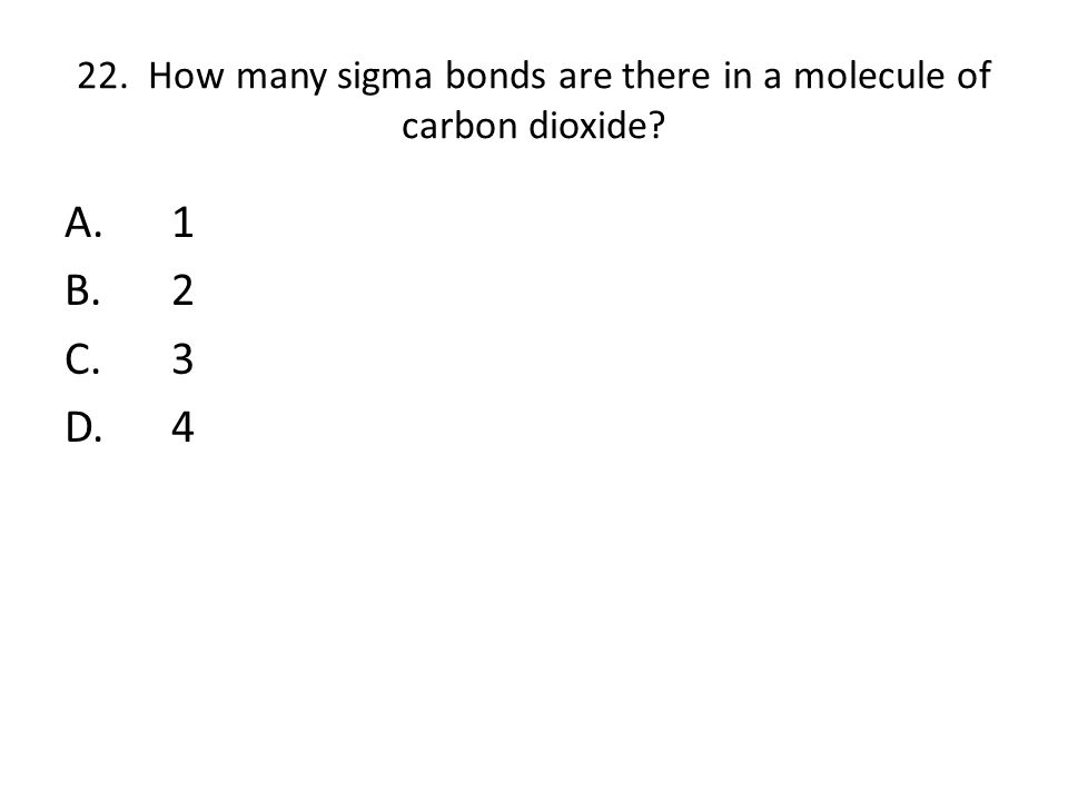 22. How many sigma bonds are there in a molecule of carbon dioxide