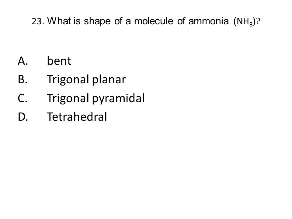 23. What is shape of a molecule of ammonia (NH3)