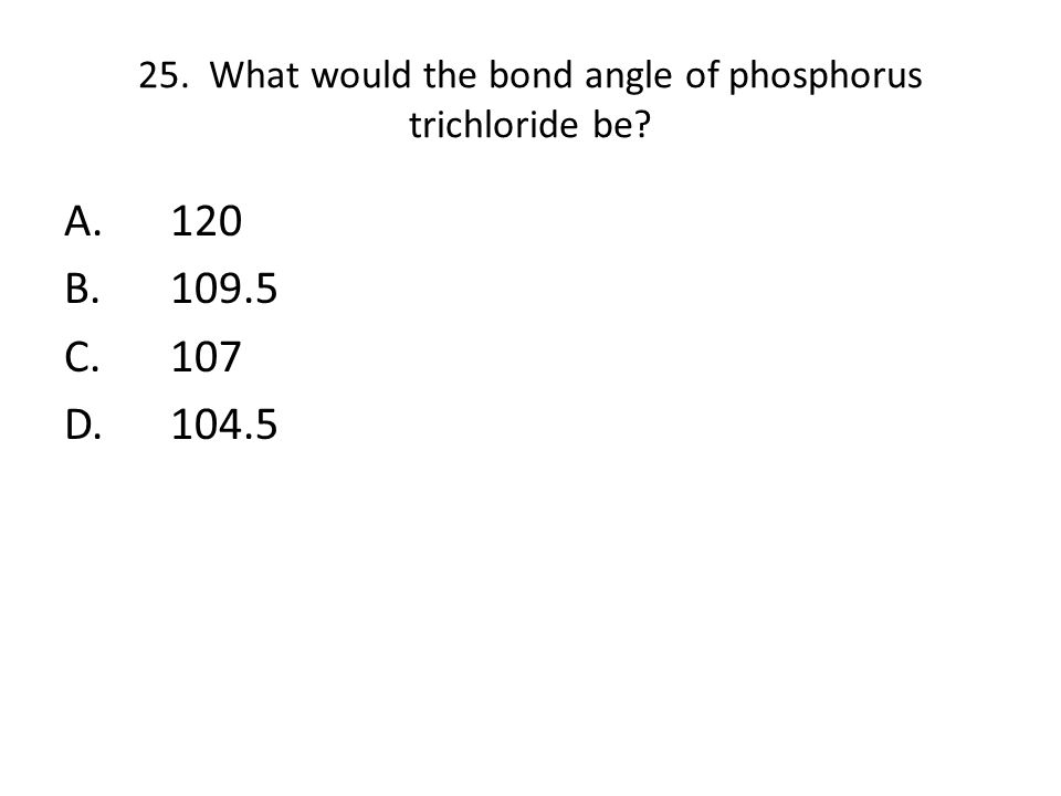 25. What would the bond angle of phosphorus trichloride be