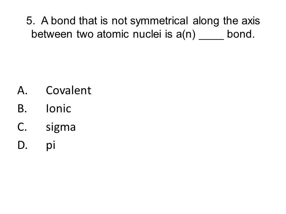 A. Covalent B. Ionic C. sigma D. pi