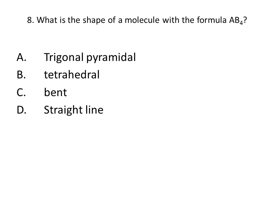 8. What is the shape of a molecule with the formula AB4
