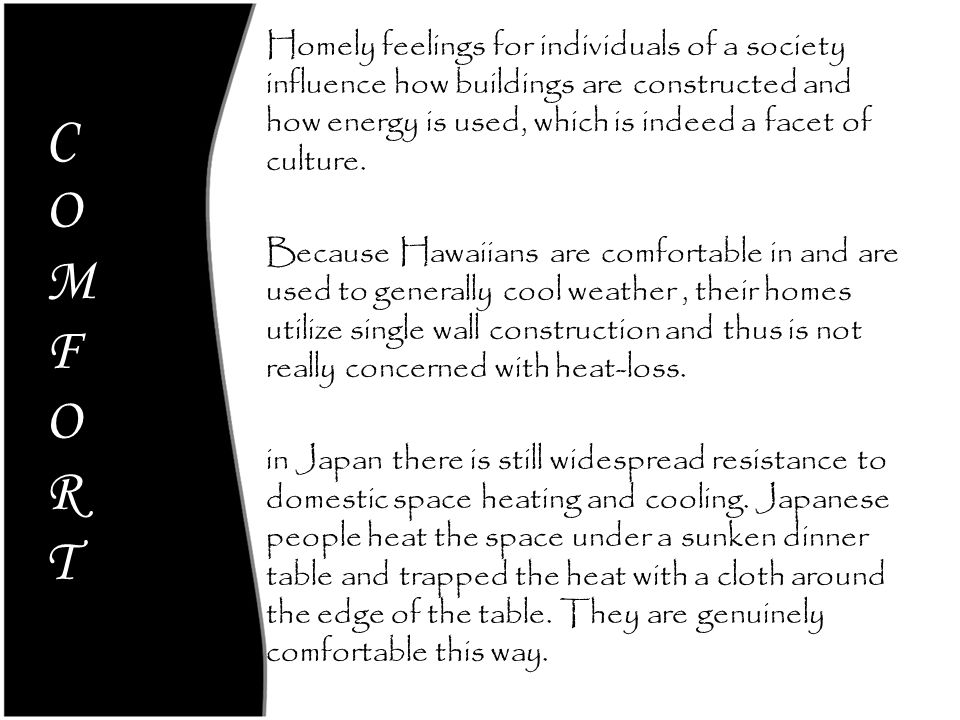 Homely feelings for individuals of a society influence how buildings are constructed and how energy is used, which is indeed a facet of culture. Because Hawaiians are comfortable in and are used to generally cool weather , their homes utilize single wall construction and thus is not really concerned with heat-loss. in Japan there is still widespread resistance to domestic space heating and cooling. Japanese people heat the space under a sunken dinner table and trapped the heat with a cloth around the edge of the table. They are genuinely comfortable this way.