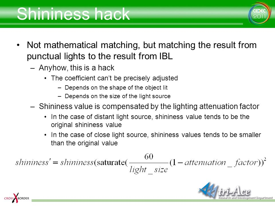 Shininess hack Not mathematical matching, but matching the result from punctual lights to the result from IBL.