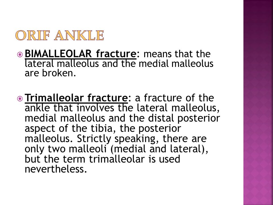 ORIF Ankle BIMALLEOLAR fracture: means that the lateral malleolus and the medial malleolus are broken.