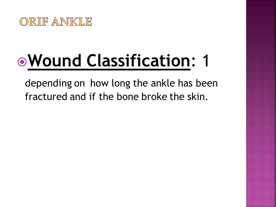 ORIF Ankle Wound Classification: 1 depending on how long the ankle has been fractured and if the bone broke the skin.