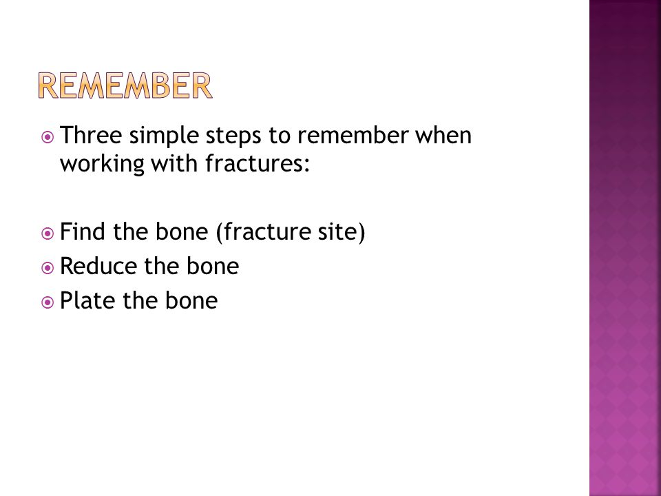Remember Three simple steps to remember when working with fractures: