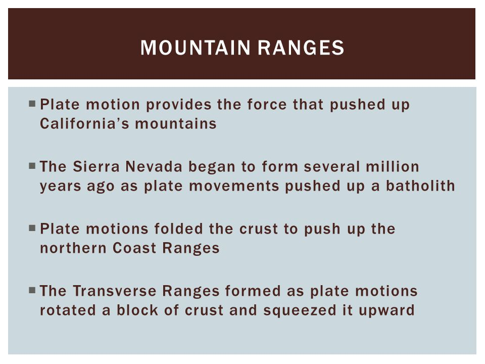 Mountain ranges Plate motion provides the force that pushed up California's mountains.