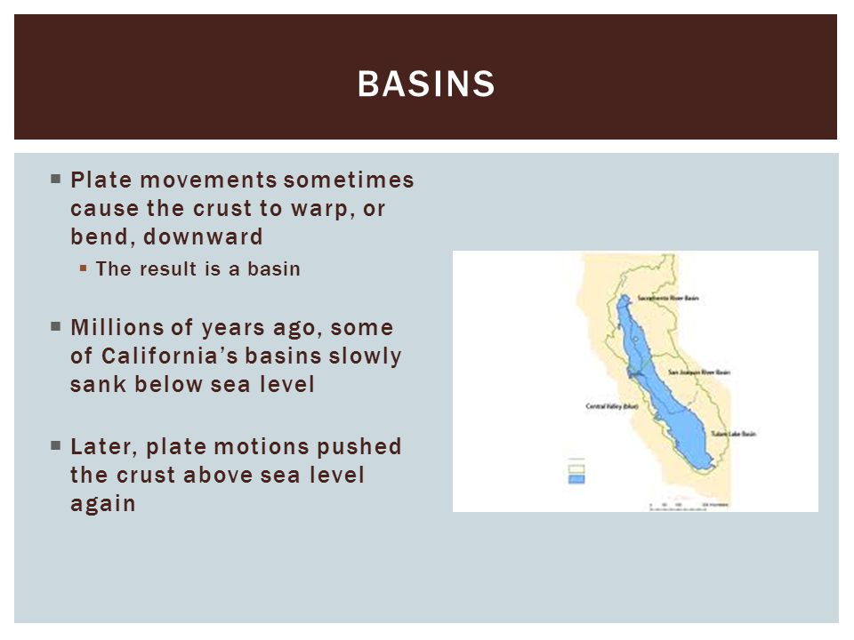 basins Plate movements sometimes cause the crust to warp, or bend, downward. The result is a basin.