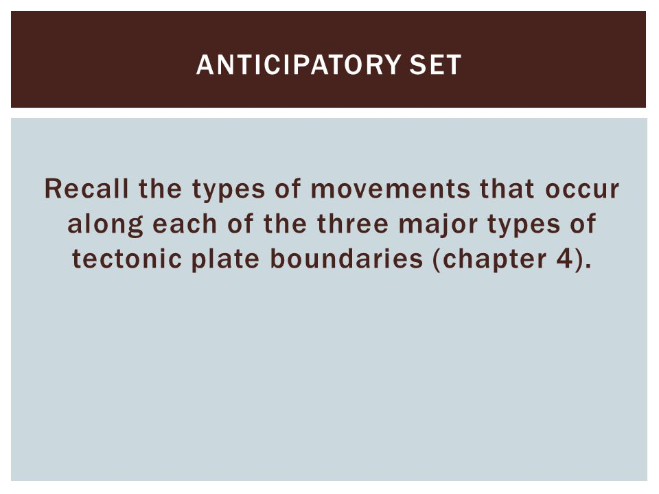 Anticipatory set Recall the types of movements that occur along each of the three major types of tectonic plate boundaries (chapter 4).