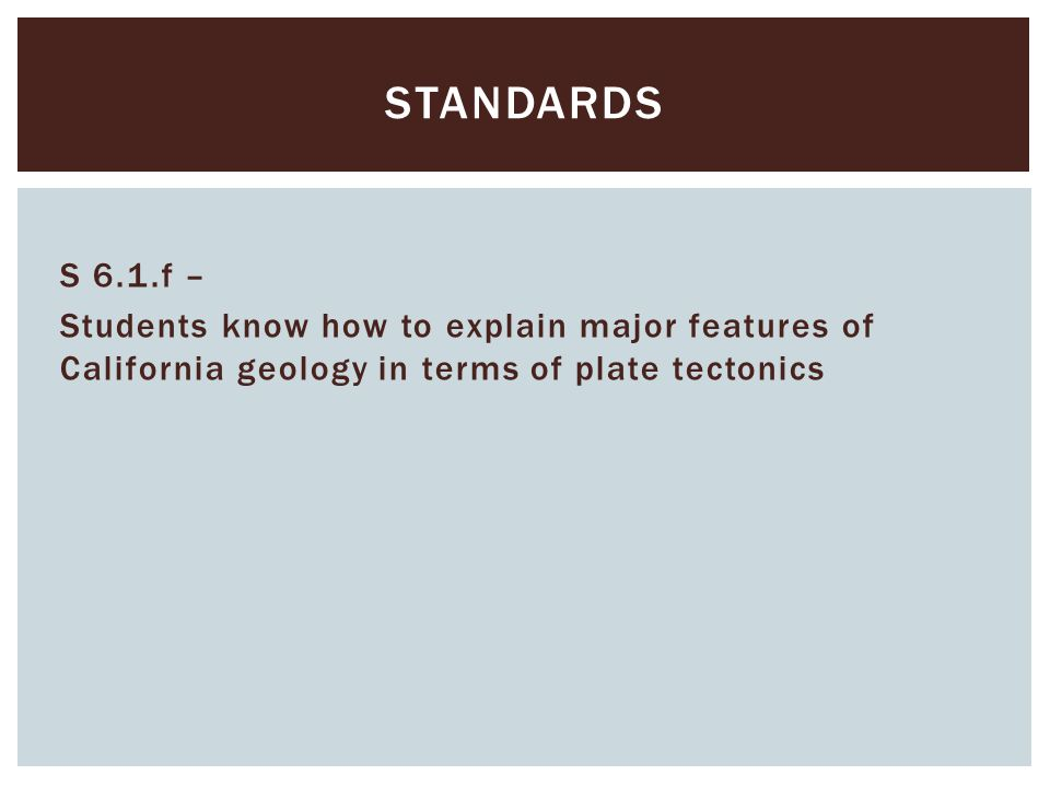 standards S 6.1.f – Students know how to explain major features of California geology in terms of plate tectonics
