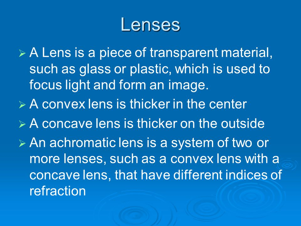 Lenses A Lens is a piece of transparent material, such as glass or plastic, which is used to focus light and form an image.