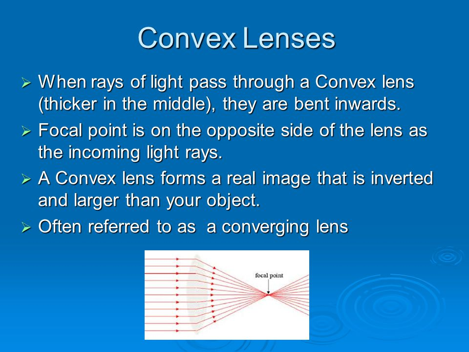 Convex Lenses When rays of light pass through a Convex lens (thicker in the middle), they are bent inwards.