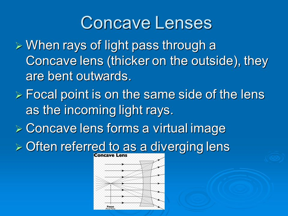 Concave Lenses When rays of light pass through a Concave lens (thicker on the outside), they are bent outwards.