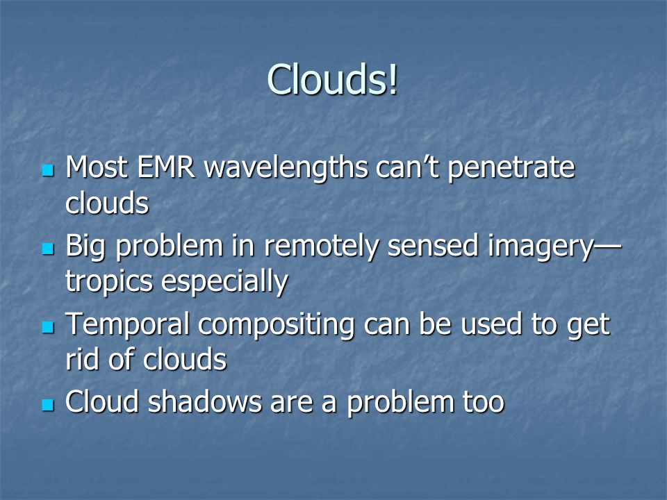 Clouds! Most EMR wavelengths can't penetrate clouds