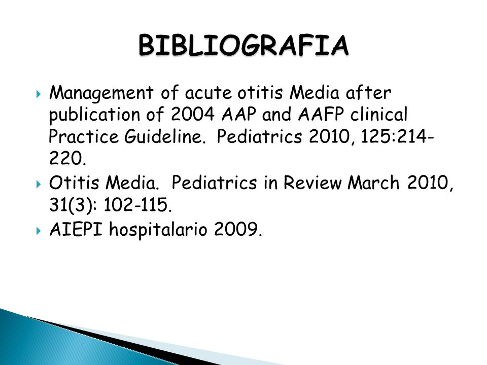 BIBLIOGRAFIA Management of acute otitis Media after publication of 2004 AAP and AAFP clinical Practice Guideline. Pediatrics 2010, 125:214- 220.
