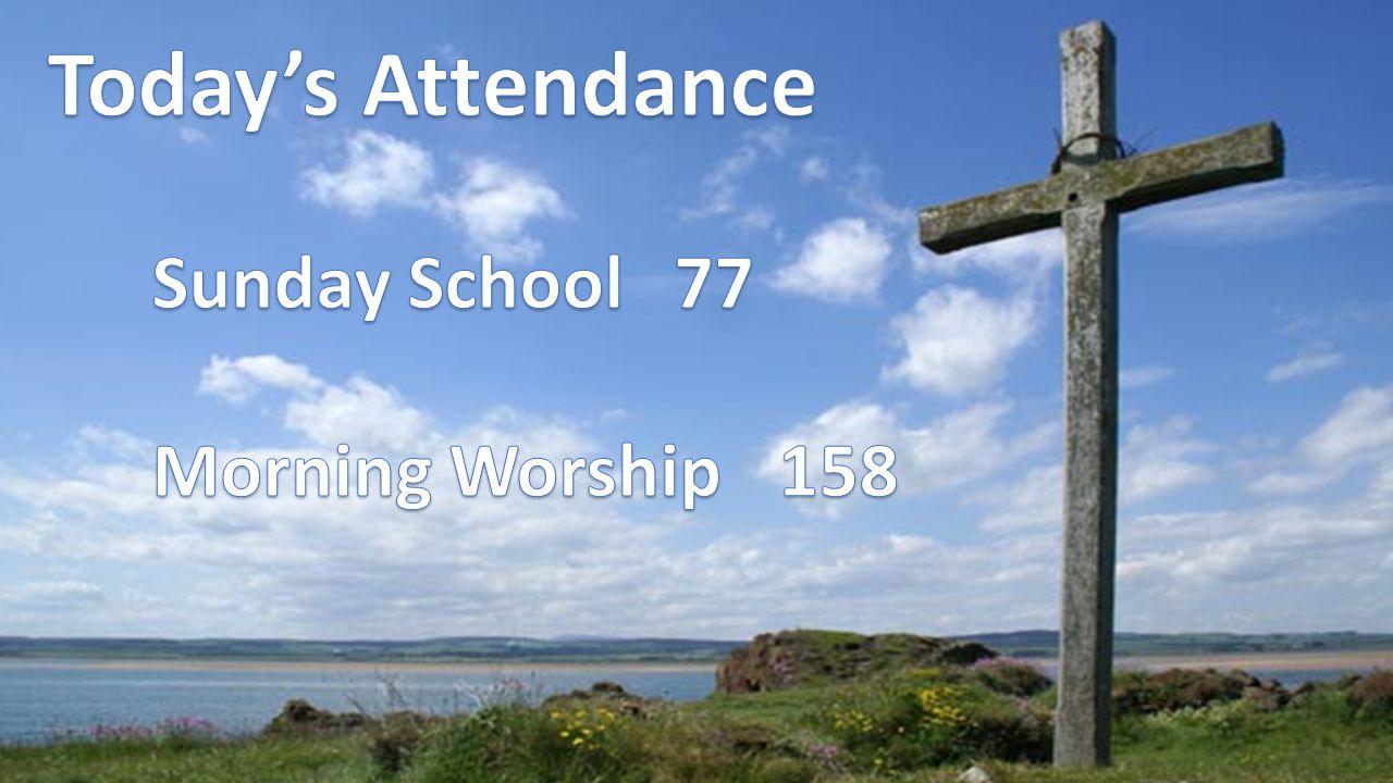 Today's Attendance Sunday School 77 Morning Worship 158