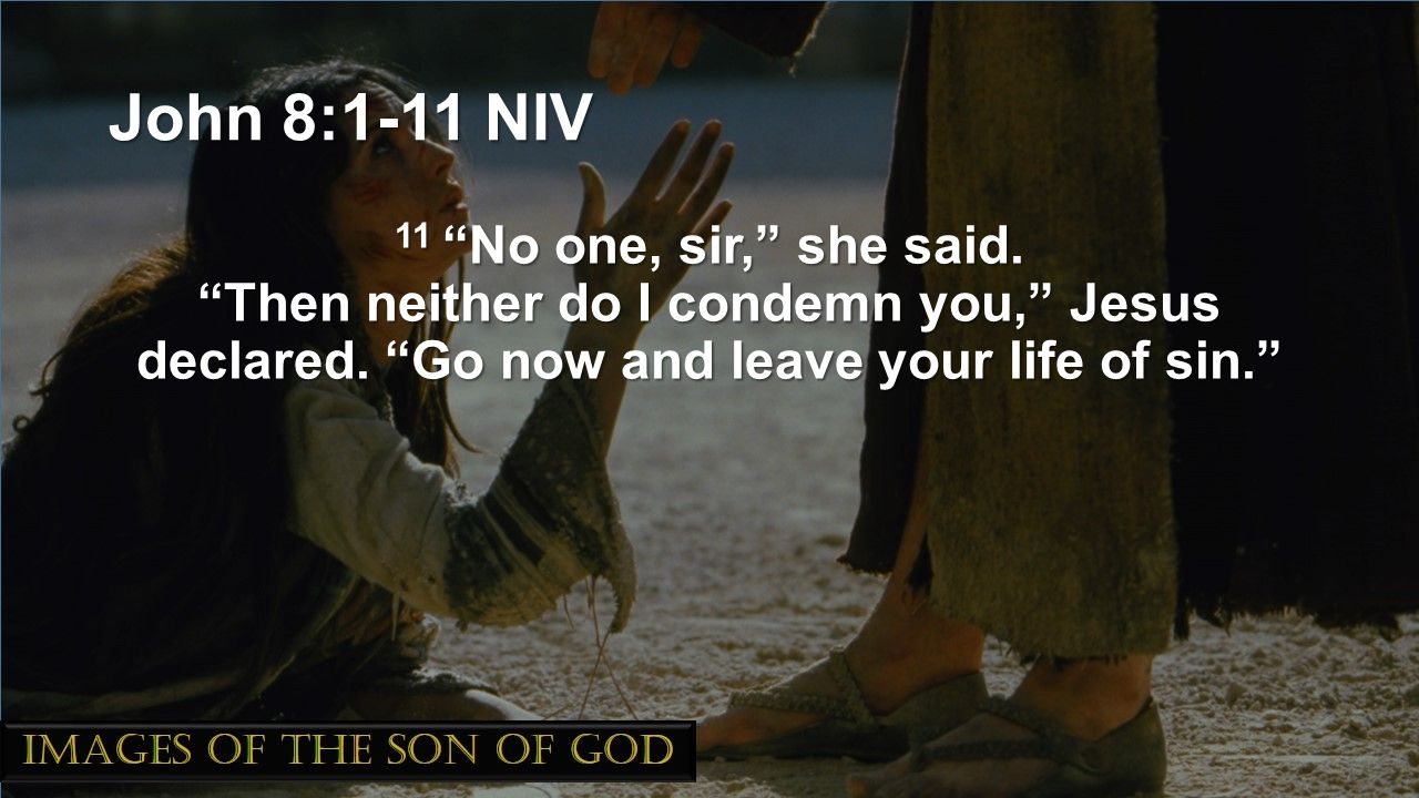 John 8:1-11 NIV 11 No one, sir, she said. Then neither do I condemn you, Jesus declared.