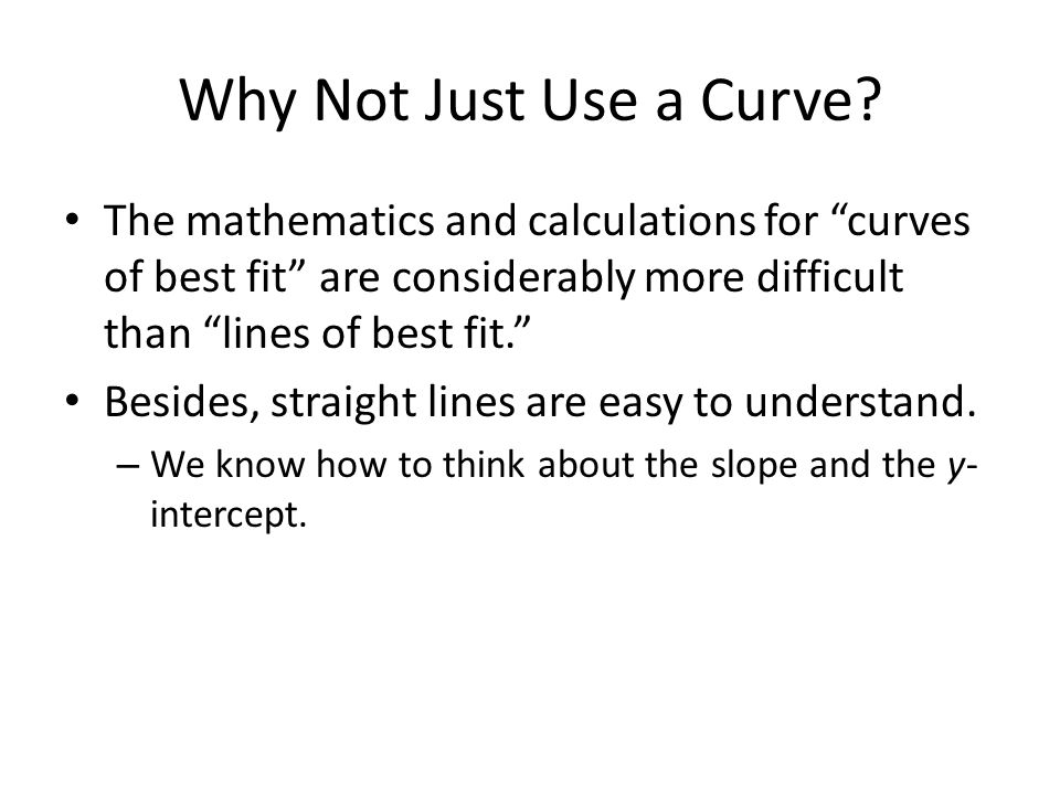 Why Not Just Use a Curve The mathematics and calculations for curves of best fit are considerably more difficult than lines of best fit.