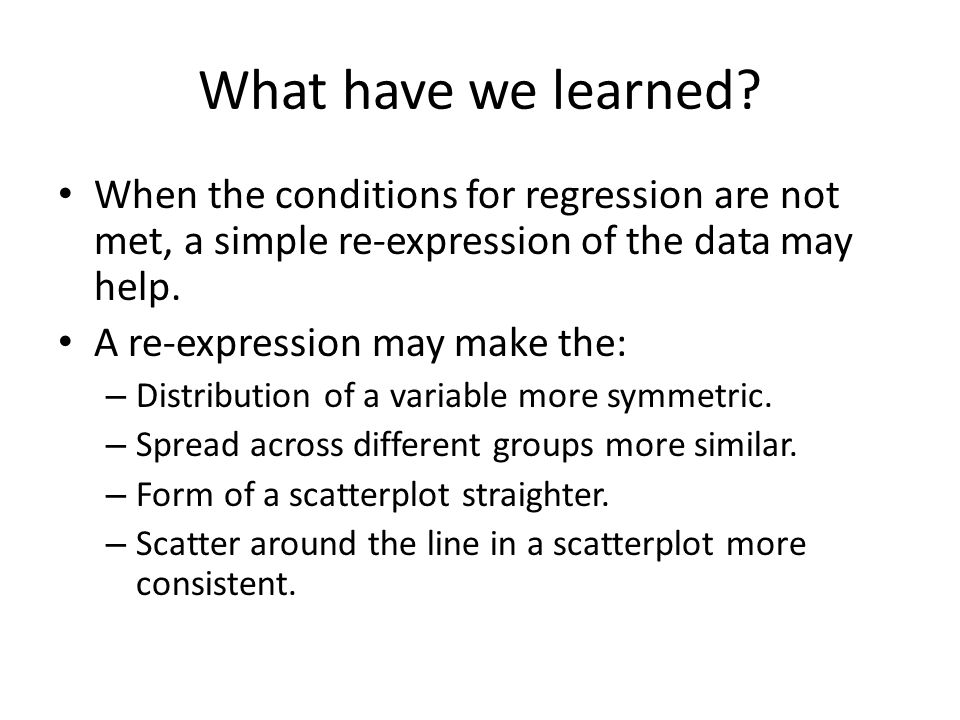 What have we learned When the conditions for regression are not met, a simple re-expression of the data may help.