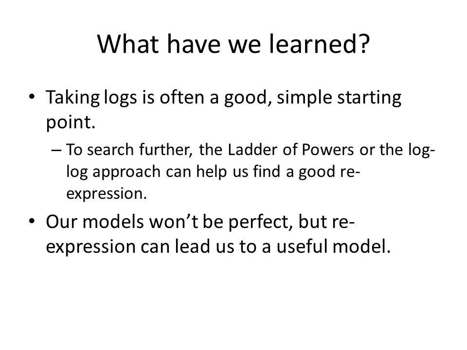 What have we learned Taking logs is often a good, simple starting point.