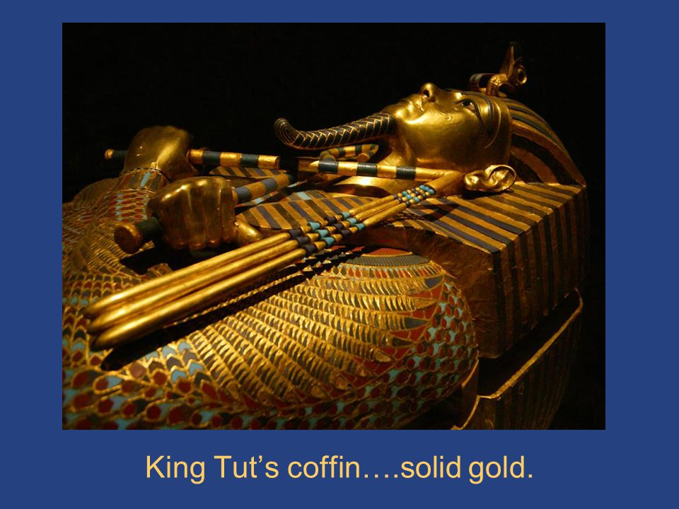 King Tut's coffin….solid gold.