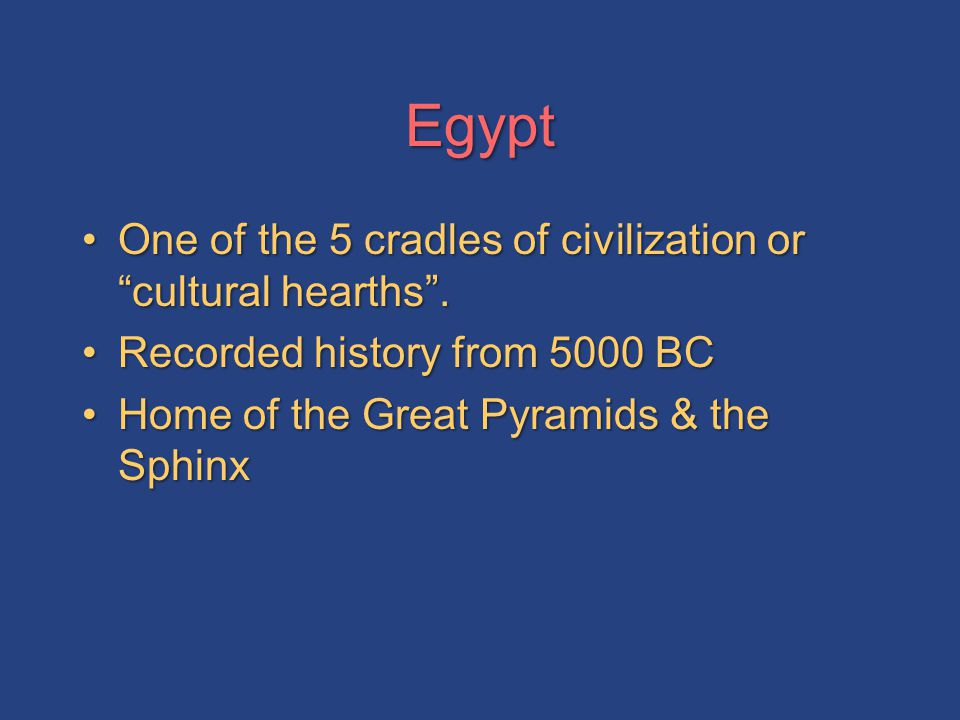 Egypt One of the 5 cradles of civilization or cultural hearths .