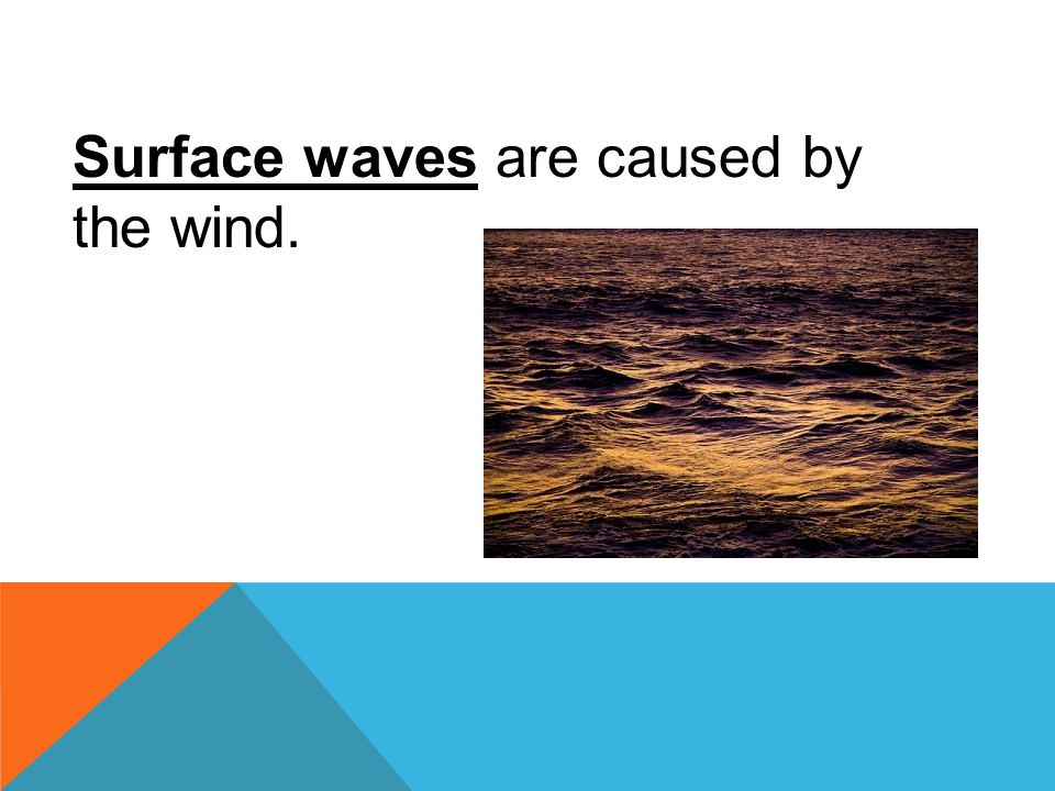Surface waves are caused by the wind.