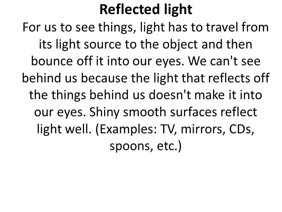 Reflected light For us to see things, light has to travel from its light source to the object and then bounce off it into our eyes.