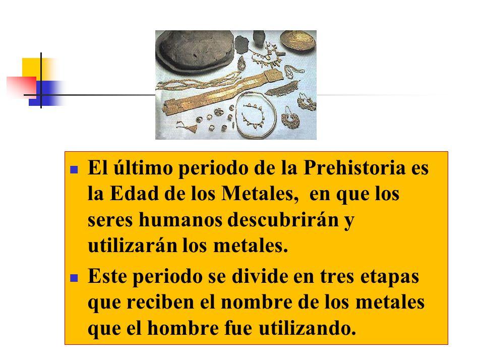 El último periodo de la Prehistoria es la Edad de los Metales, en que los seres humanos descubrirán y utilizarán los metales.