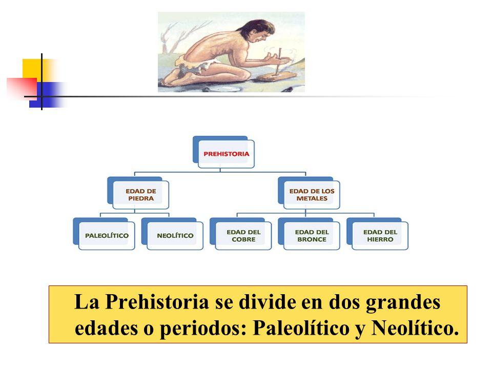 La Prehistoria se divide en dos grandes edades o periodos: Paleolítico y Neolítico.