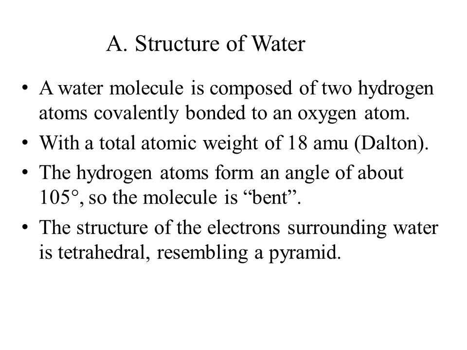 A. Structure of Water A water molecule is composed of two hydrogen atoms covalently bonded to an oxygen atom.