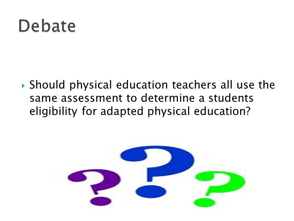 Debate Should physical education teachers all use the same assessment to determine a students eligibility for adapted physical education