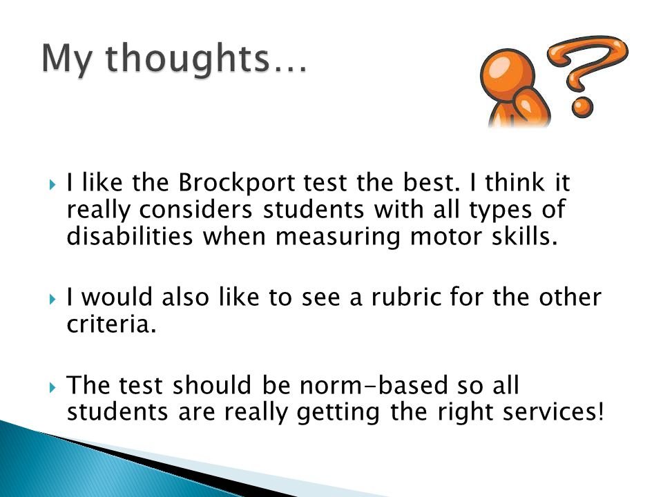 My thoughts… I like the Brockport test the best. I think it really considers students with all types of disabilities when measuring motor skills.