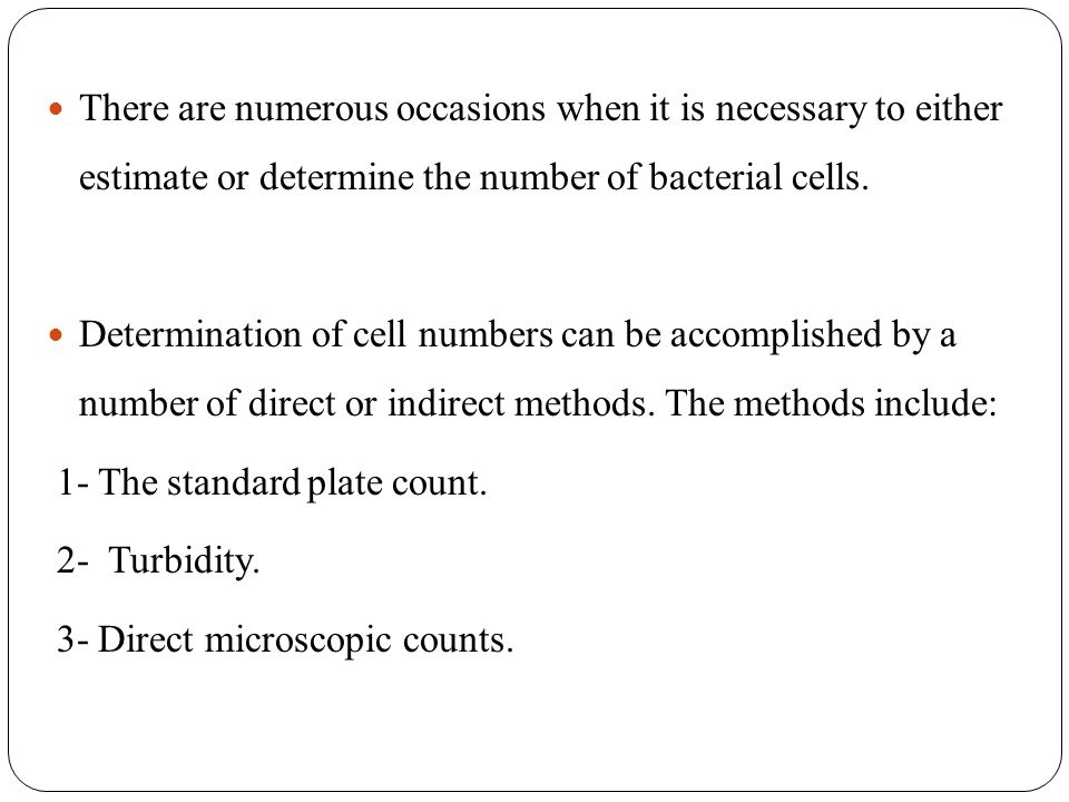 There are numerous occasions when it is necessary to either estimate or determine the number of bacterial cells.