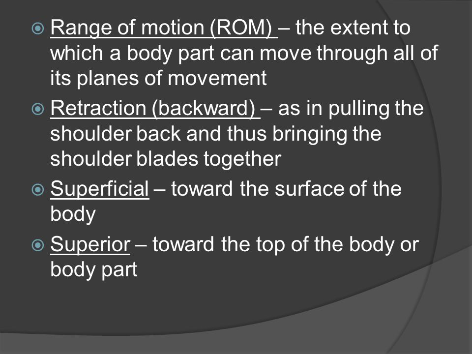 Range of motion (ROM) – the extent to which a body part can move through all of its planes of movement