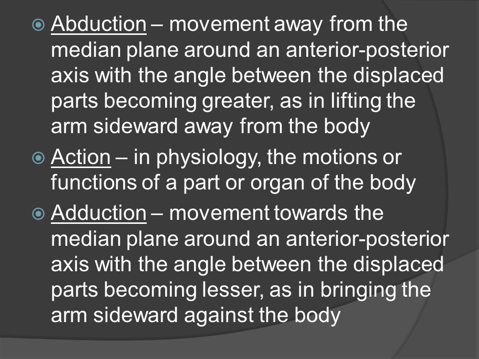 Abduction – movement away from the median plane around an anterior-posterior axis with the angle between the displaced parts becoming greater, as in lifting the arm sideward away from the body