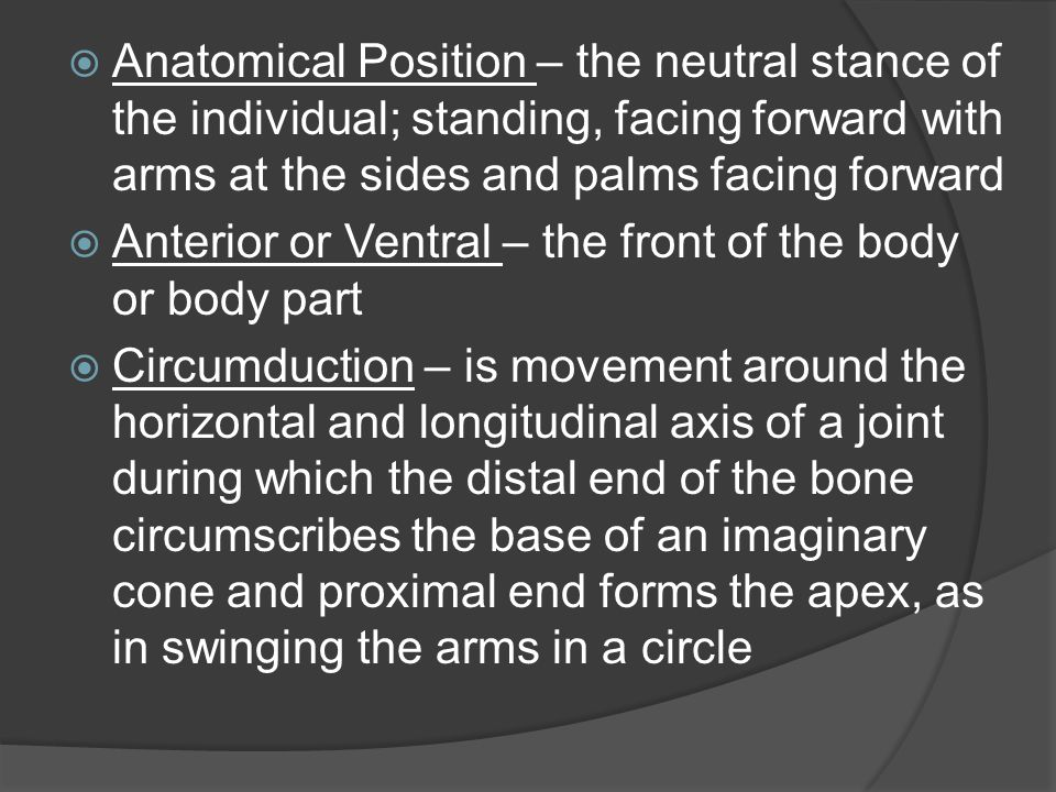 Anatomical Position – the neutral stance of the individual; standing, facing forward with arms at the sides and palms facing forward