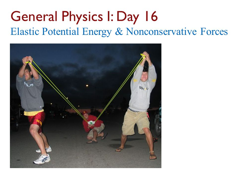 General Physics I: Day 16 Elastic Potential Energy & Nonconservative Forces