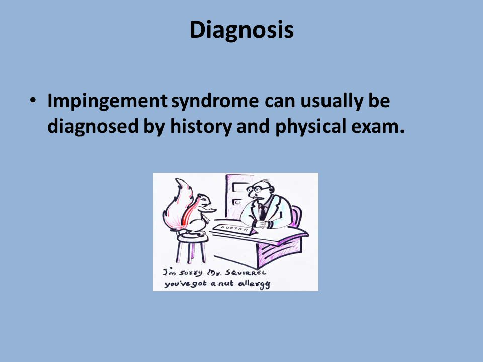 Diagnosis Impingement syndrome can usually be diagnosed by history and physical exam.