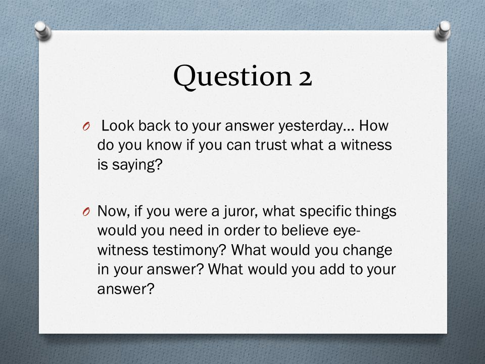 Question 2 Look back to your answer yesterday… How do you know if you can trust what a witness is saying