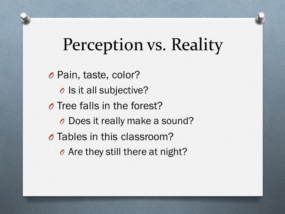 Perception vs. Reality Pain, taste, color Tree falls in the forest