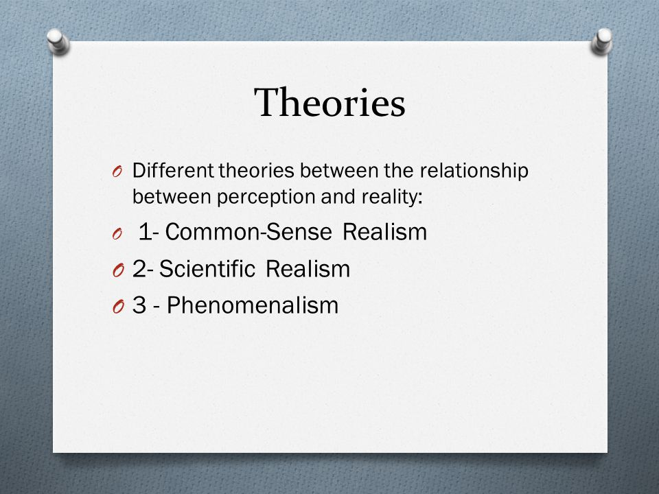 Theories 2- Scientific Realism 3 - Phenomenalism